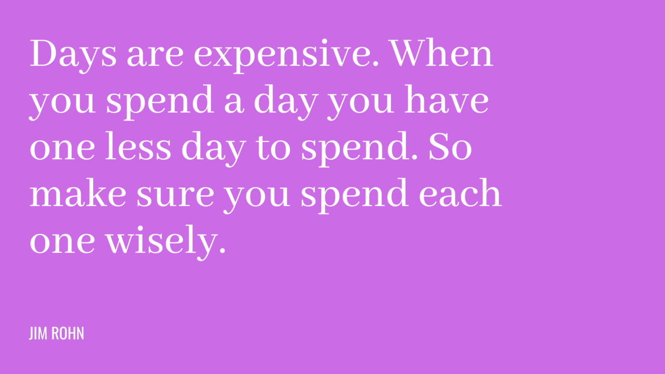 Cita: los días son caros.  Cuando pasas un día tienes un día menos para gastar.  Así que asegúrate de gastar cada uno sabiamente