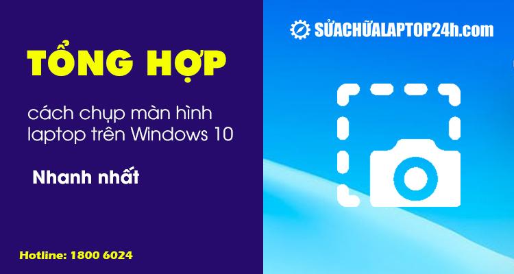 Tổng hợp cách chụp màn hình laptop trên Windows 10 nhanh nhất
