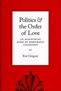 POLITICS & THE ORDER OF LOVE AN AUGUSTINIAN ETHICS OF DEMOCRATIC CITIZENSHIP