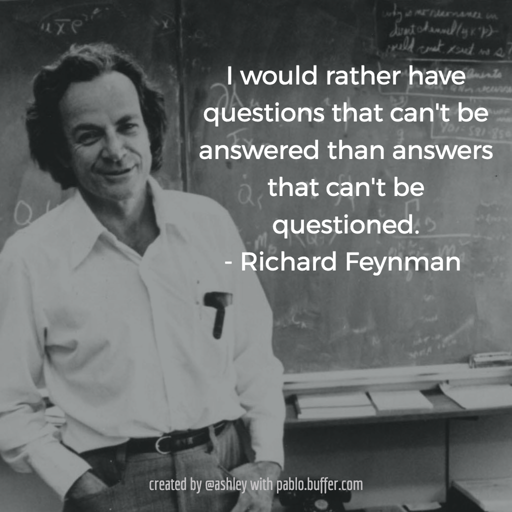 I would rather have questions that can't be answered than answers that can't be questioned. -- Richard Feynman