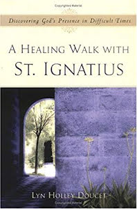 A HEALING WALK WITH SAINT IGNATIUS DISCOVERING GOD'S PRESENCE IN DIFFICULT TIMES