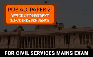 Public Administration Paper 2 – Office of President Since Independence For UPSC Mains 2019