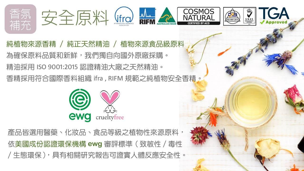 精油採用ISO 9001:2015認證精油大廠之天然精油。 香精採用符合國際香料組織ifra , RIFM規範之純植物安全香精。 產品皆選用醫藥、化妝品、食品等級之植物性來源原料,依美國成份認證環保機構ewg審評標準(致敏性/毒性/生態環保),具有相關研究報告可證實人體反應安全性。