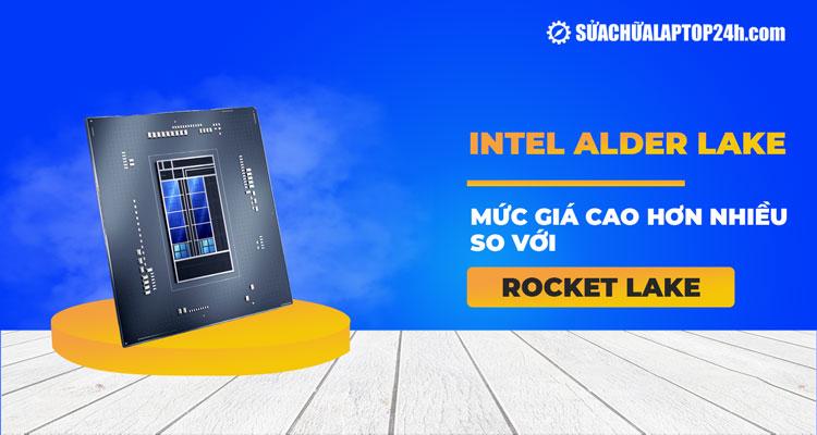 Intel Alder Lake có mức giá cao hơn so với thế hệ tiền nhiệm