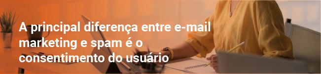A principal diferença entre o e-mail marketing é o consentimento do usuário