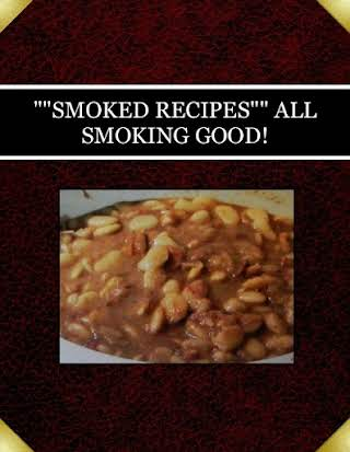 """""SMOKED RECIPES""""  ALL SMOKING GOOD!"