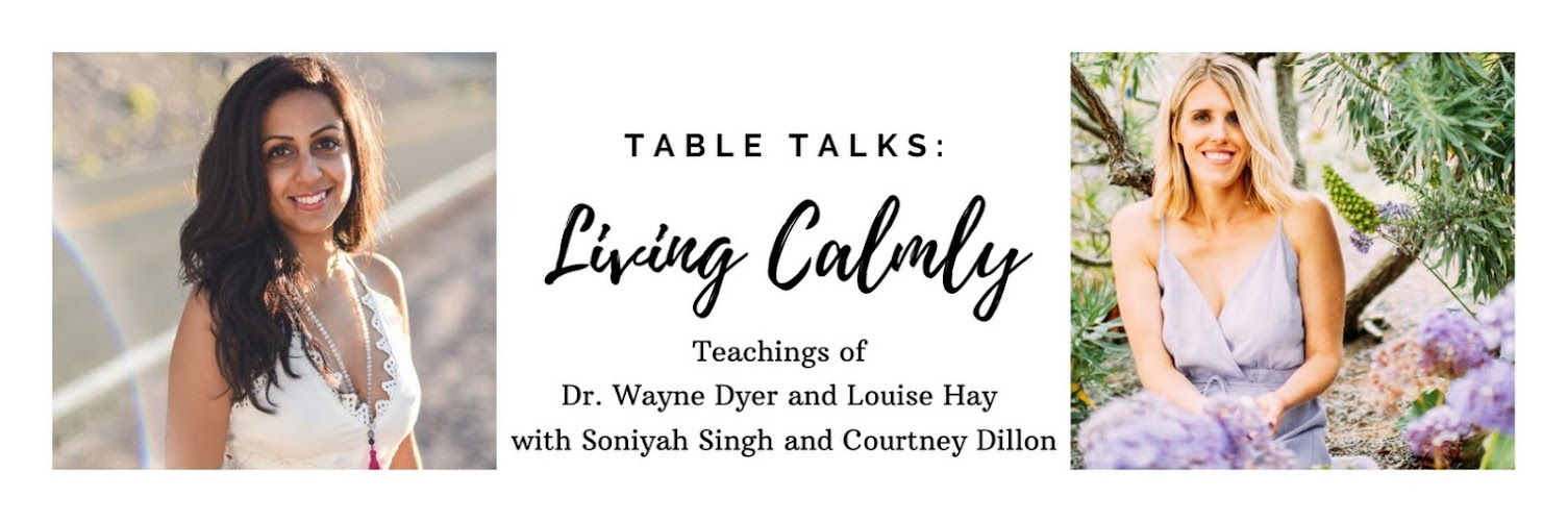 "Table Talks: Teachings of Wayne Dyer and Louise Hay with Soniyah Singh and Courtney Dillon ""Living Calmly"""