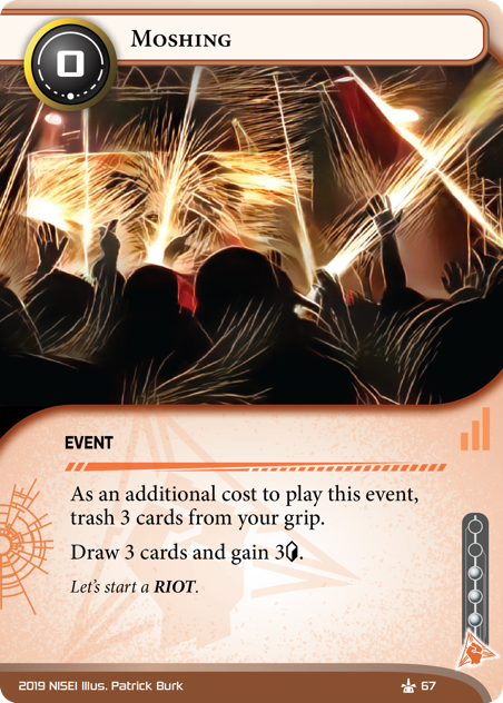 Moshing  EVENT 0 cost, 3 inf. As an additional cost to play this event, trash 3 cards from your grip.  Draw 3 cards and gain 3[credit]. Let's start a RIOT. Illus. Patrick Burk