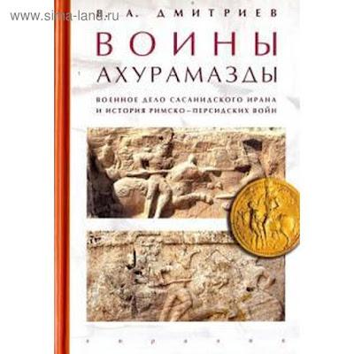 Владимир Дмитриев: Воины Ахурамазды. Военное дело Сасанидского Ирана