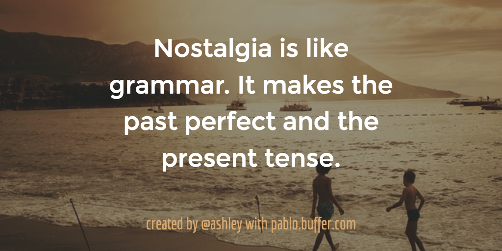 Nostalgia is like grammar. It makes the past perfect and the present tense.