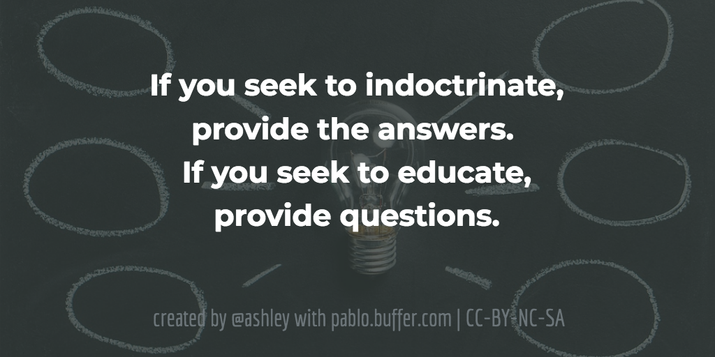 If you seek to indoctrinate, provide the answers. If you seek to educate, provide questions.