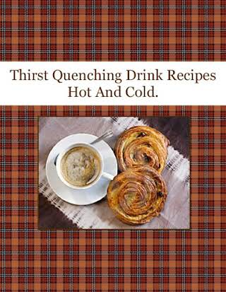 Thirst Quenching Drink Recipes Hot And Cold.