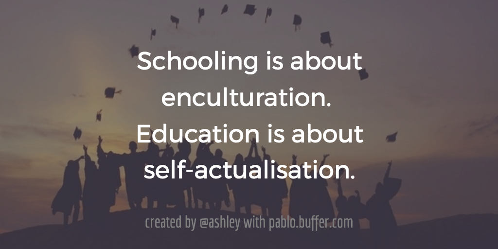 Schooling is about enculturation. Education is about self-actualisation.