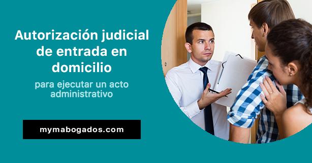 Autorización judicial de entrada en domicilio para ejecutar un acto administrativo