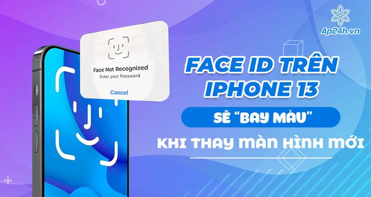 Face ID trên iPhone 13 sẽ mất khi người dùng tự thay màn hình
