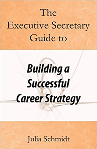 Julia Schmidt The Executive Secretary Guide to Building a Successful Career Strategy