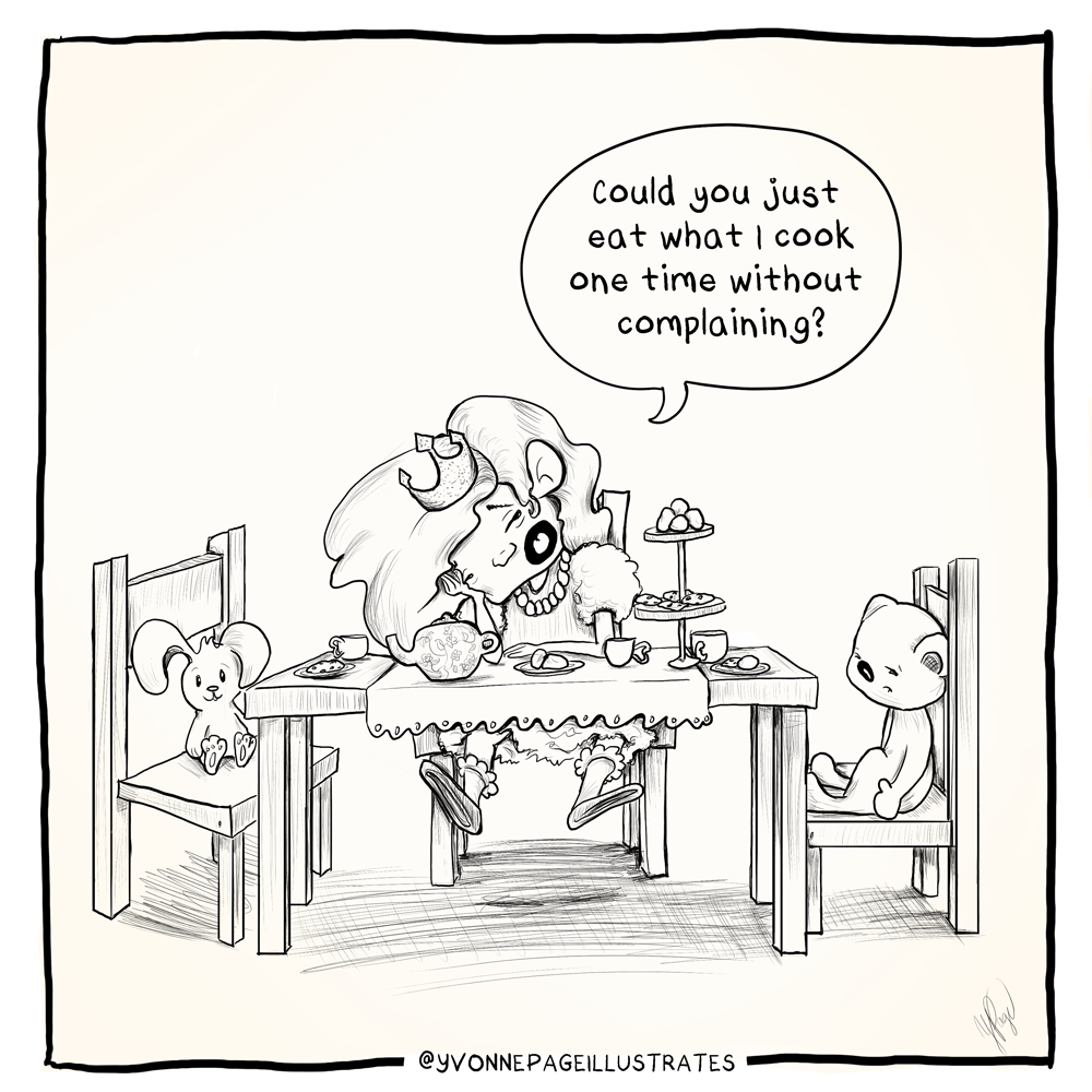 """black and white cartoon of little girl sitting at little table with tea setup and stuffed animals in other chairs. She looks annoyed and is saying to the teddy bear """"Could you just eat what I cook one time without complaining?"""""""