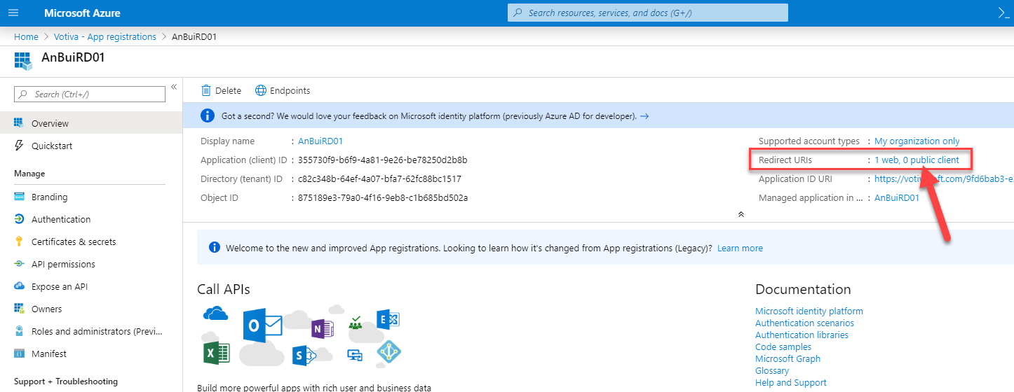 Microsoft Azure  Home > Votiva - App registrations > An3uiRD01  p Search resources, serrices, and docs (G+/)  AnBuiRD01  Search (Ctrl  Overview  Quickstart  Manage  Branding  Authentication  Certificates & secrets  API permissions  Expose an API  Owners  Roles end administrators (Previ...  Manifest  Support + Troubleshooting  Delete Endpoints  O  Got second? We would love your feedback on Microsoft identity platform (previously Azure AD for developer). —9  Display name  : An3uiRD01  Application (client) ID :  355730fg-b6fg-4e81-ge26-be78250d2b8b  Directory (tenant) ID  : c82c348b-64ef-4e07-bfa7-62fc88bc1517  Object ID  : 875189e3-7geo-4f16-geb8-c1b685bd502a  Supported account types  Redirect URIS  Application ID LIRI  Managed application in  My organization only  1 web, O public client  https://vcti  .com/@fd6bab3-e.  . An3uiRD01  Welcome to the new and improved App registrations. Looking to learn how ts changed from App registrations (Legacy)? Learn more  Call APIs  Build more oowerful eoos with rich user and business data  Documentation  Microsoft identity platform  Authentication scenarios  Authentication libraries  Code samples  Microsoft Graph  Glossary  Help and Support