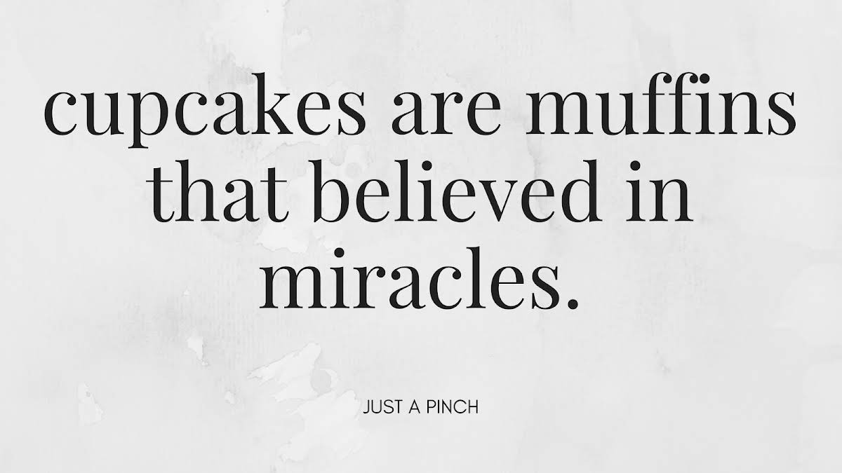 Cupcakes are muffins that believed in miracles.
