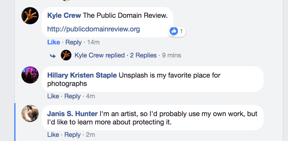 "Screenshot of a Facebook conversation. Kyle Crew says ""The Public Domain Review."" Hillary Kristen Staple says, ""Unsplash is my favorite place for photographs."" Janis S. Hunter says, ""I'm an artist, so I'd probably use my own work, but I'd like to learn more about protecting it."""