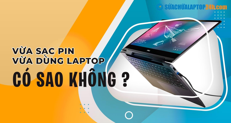 Giải đáp thắc mắc có nên vừa sạc vừa dùng laptop?