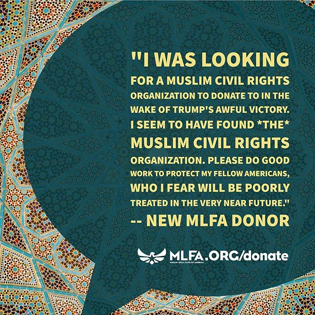 "Another message from a new donor: ""I was looking for a Muslim civil rights organization to donate to in the wake of Trump's awful victory. I seem to have found THE Muslim civil rights organization. Please do good work to protect my fellow Americans, who I fear will be poorly treated in the very near future."" #NewMLFADonor #supportjustice #justice4muslims #justice4all"