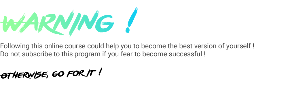 Following this online course could help you to become the best version of yourself ! Do not subscribe to this program if you fear to become successful !