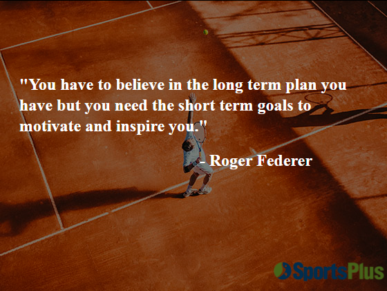 You have to believe in the long-term plan you have, but you need the short-term goals to motivate and inspire you.