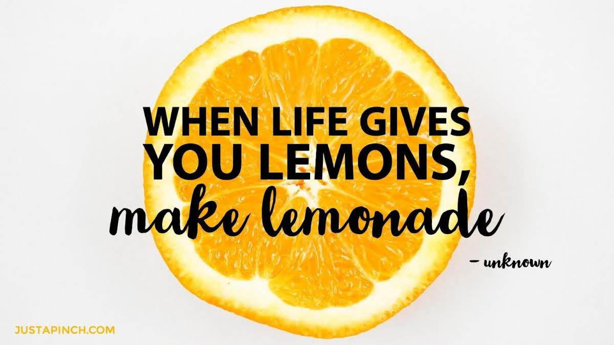 """When life gives you lemons, make lemonade."""