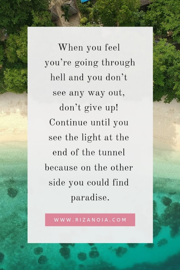 When you feel you're going through hell and you don't see any way out, don't give up! Continue until you see the light at the end of the tunnel because on the other side you could find paradise.