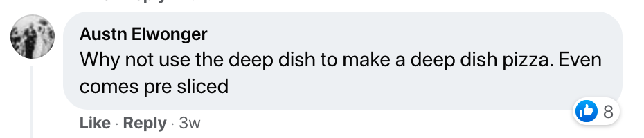 """A screenshot of a Facebook comment saying, """"Why not use the deep dish to make a deep dish pizza. Even comes pre sliced."""""""