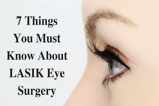 7 Things You Must Know About LASIK Eye Surgery