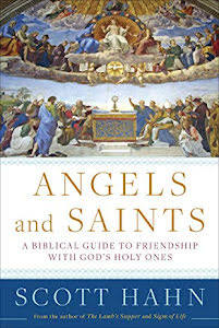 ANGELS AND SAINTS A BIBLICAL GUIDE TO FRIENDSHIP WITH GOD'S HOLY ONES