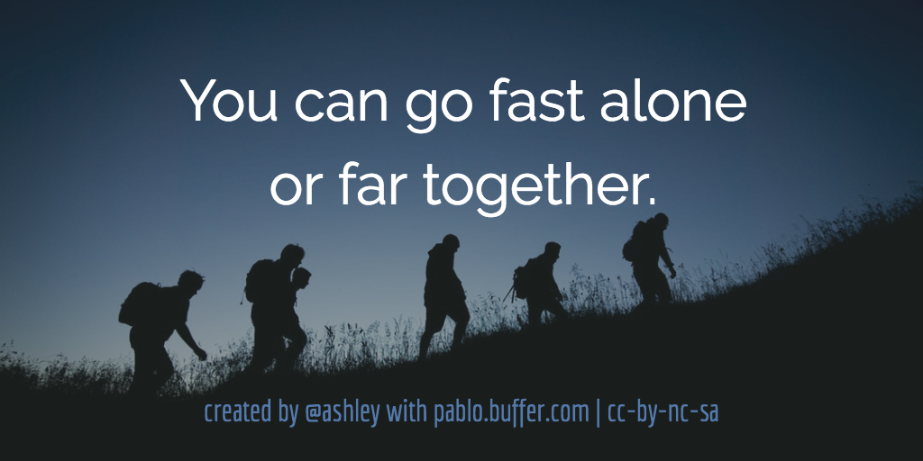 You can go fast alone or far together.