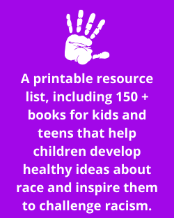 A printable resource list, including 150+ books for kids and teens that help children develop healthy ideas about race and inspire them to challenge racism.