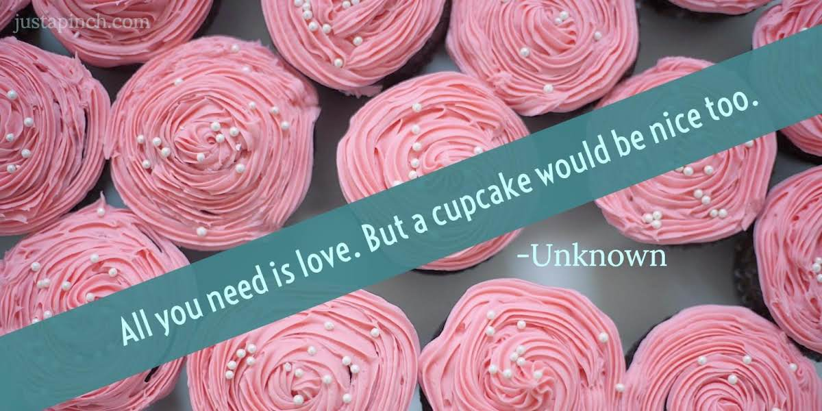 """""""All you need is love. But a cupcake would be nice too."""""""