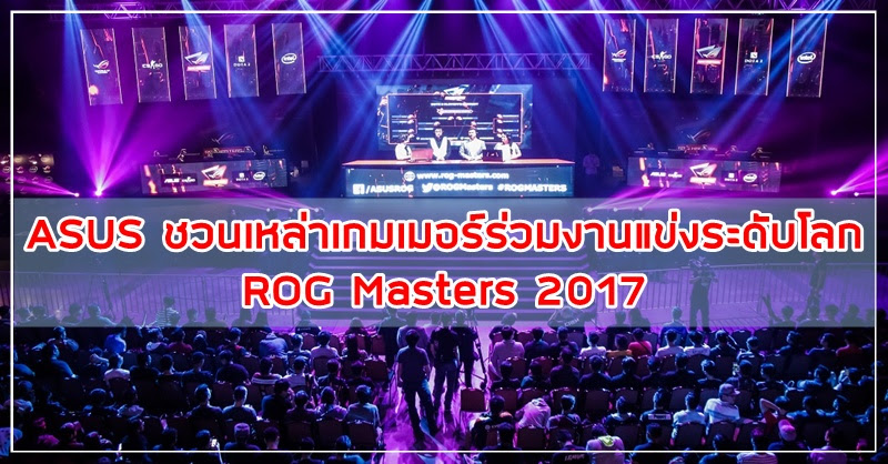 [Asus] ระเบิดการแข่งขัน ROG Masters 2017 อีสปอร์ตระดับโลก ในงาน COMMART JOY 2017