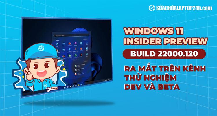 Windows 11 Insider Preview mới là bản Build 22000.120