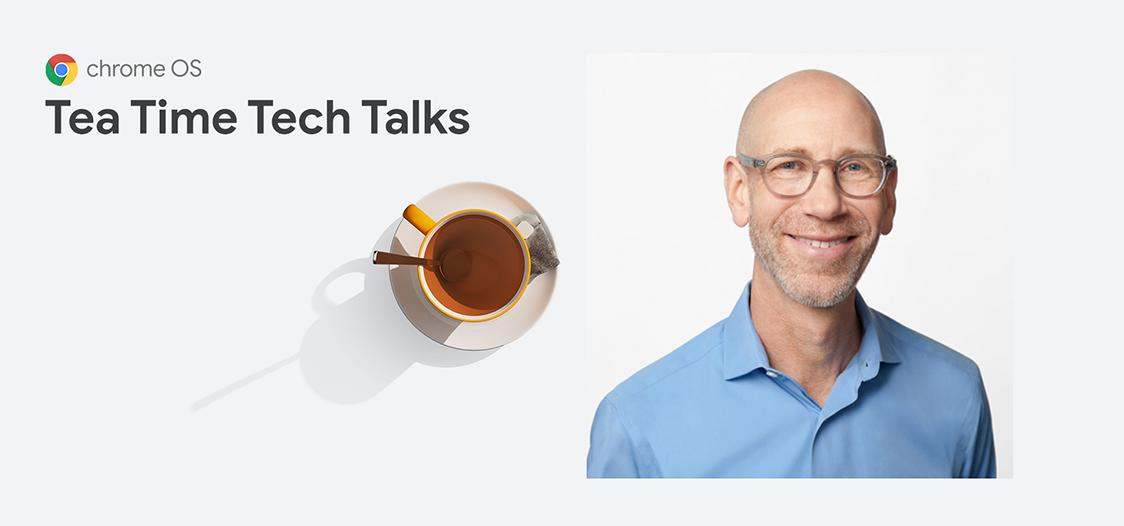 Chrome Enterprise: Teatime Tech Talk with John Solomon, VP, Chrome OS