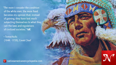 Photo: The more I consider the condition of the white men, the more fixed becomes my opinion that, instead of gaining, they have lost much subjecting themselves to what they call the laws and regulations of civilized societies. —Tomochichi (1644 - 1739), Creek Chief