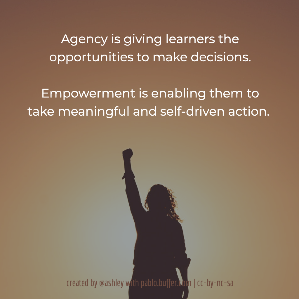 Agency is giving learners the opportunities to make decisions. Empowerment is enabling them to take meaningful and self-driven action.