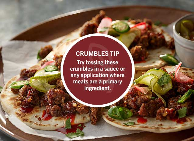 Crumbles Tip: Try tossing these crumbles in a sauce or any application where meats are a primary ingredient.