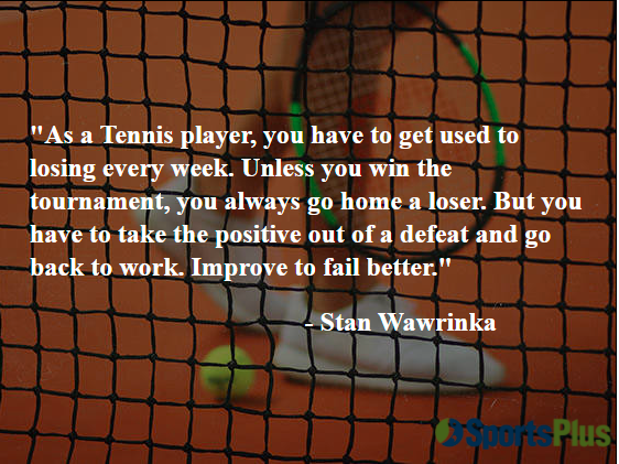 As a Tennis player, you have to get used to losing every week. Unless you win the tournament, you always go home a loser. But you have to take the positive out of a defeat and go back to work. Improve to fail better.