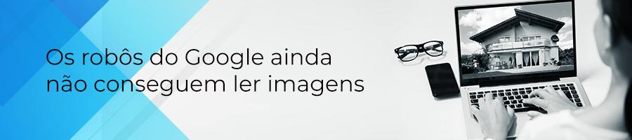 Os robôs do Google ainda não conseguem ler imagens