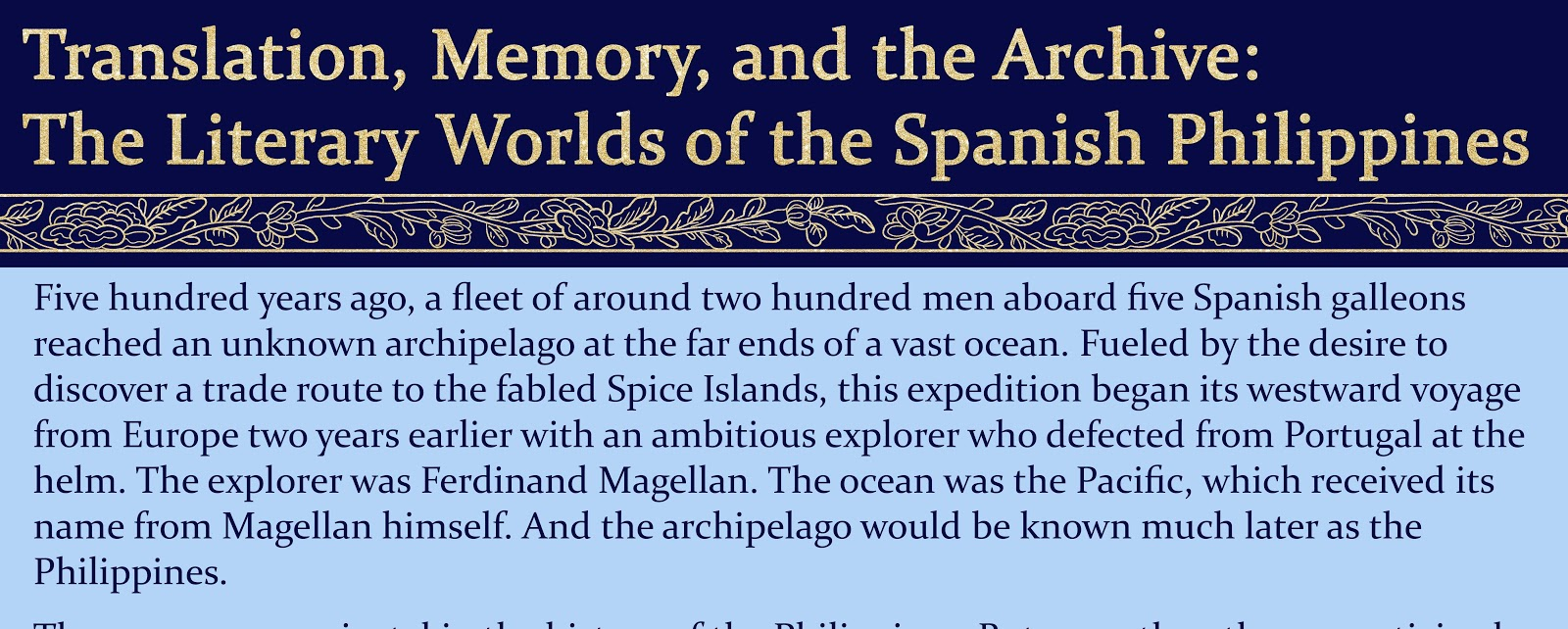 "our images representing the wall panels for the exhibit. The first panel has a blue background with gold text that reads ""Translation, Memory, and the Archive: The Literary Worlds of the Spanish Philippines,"" and in black text at the bottom, a paragraph describes Magellan landing in the Philippines. The second panel has a dark red background and a gold title reading ""First Encounters."" The third panel has a dark green background, a gold title reading ""Filipino Enlightenment,"" and many paintings by Juan Luna are organized in rows. The fourth image has a dark blue background, a gold title reading ""The Golden Age,"" and pages from various newspapers published in the Philippines are organized in rows."