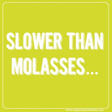Slower than Molasses