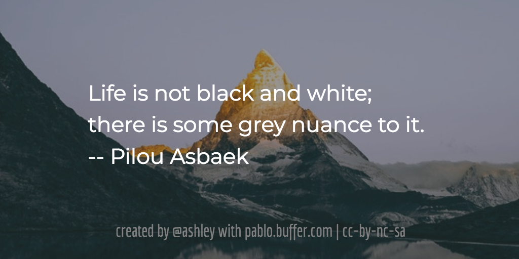 Life is not black and white; there is some grey nuance to it. -- Pilou Asbaek