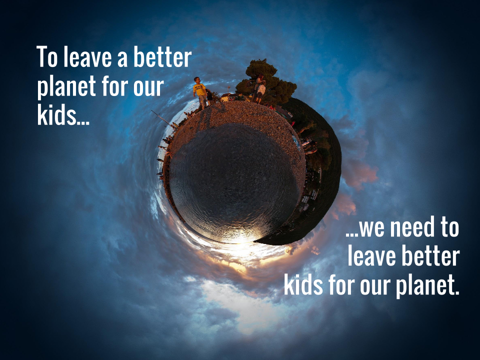 To leave a better planet for our kids, we need to leave better kids for our planet.