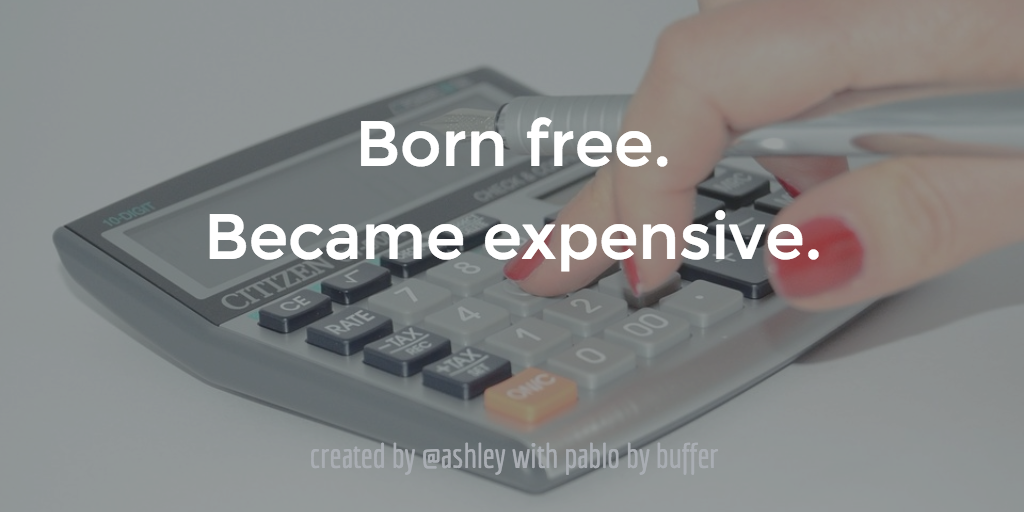 Born free. Became expensive.