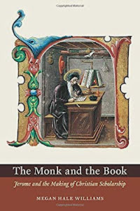 THE MONK AND THE BOOK JEROME AND THE MAKING OF CHRISTIAN SCHOLARSHIP